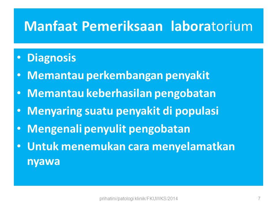 Manfaat Pemeriksaan laboratorium Diagnosis Memantau perkembangan penyakit Memantau keberhasilan pengobatan Menyaring suatu penyakit di populasi Mengenali penyulit pengobatan Untuk menemukan cara menyelamatkan nyawa prihatini/patologi klinik/FKUWKS/20147