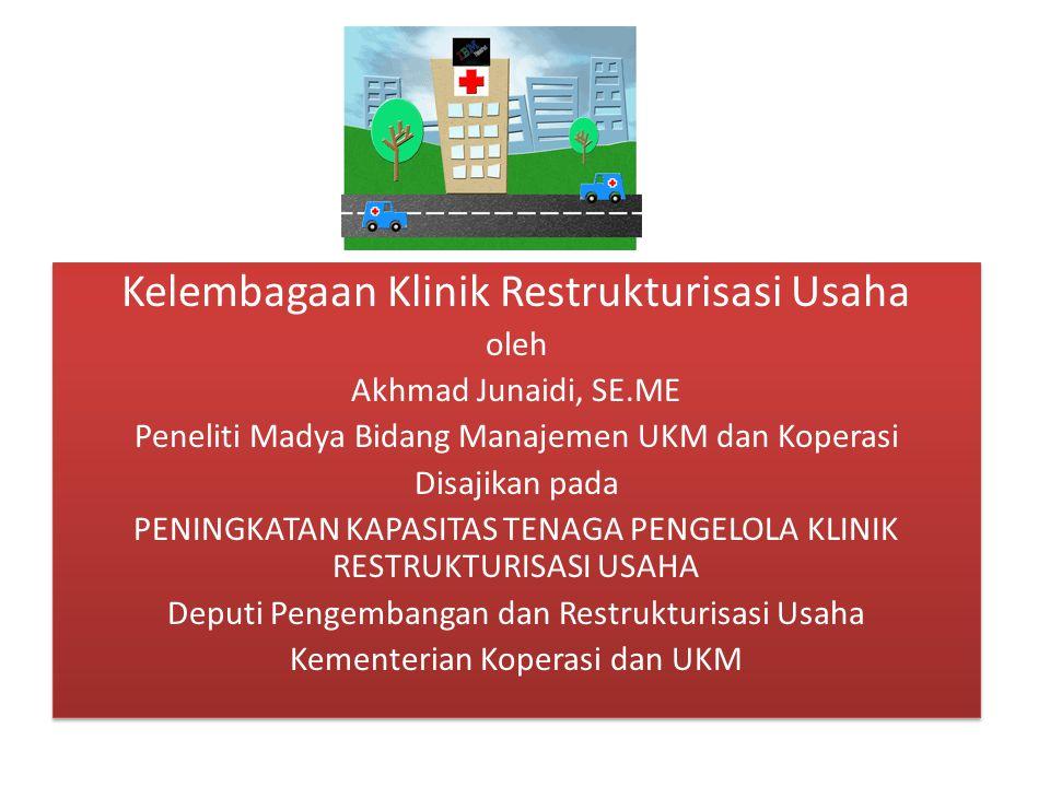 Kelembagaan Klinik Restrukturisasi Usaha oleh Akhmad Junaidi, SE.ME Peneliti Madya Bidang Manajemen UKM dan Koperasi Disajikan pada PENINGKATAN KAPASI