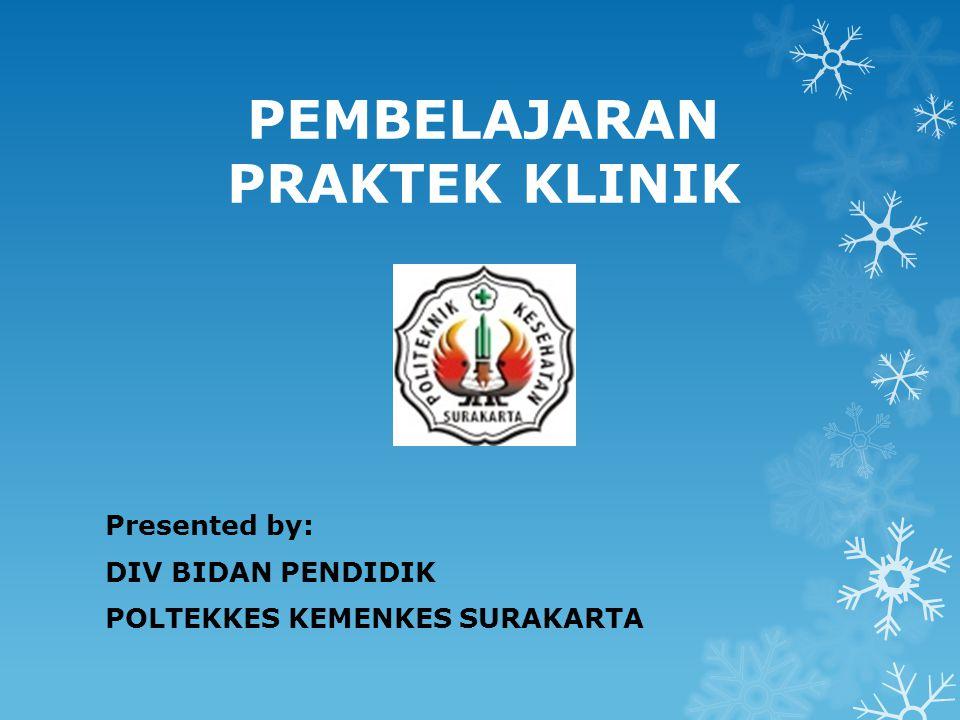 PEMBELAJARAN PRAKTEK KLINIK Presented by: DIV BIDAN PENDIDIK POLTEKKES KEMENKES SURAKARTA