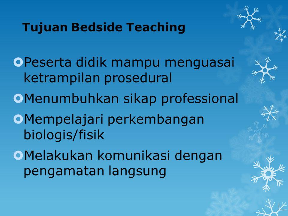 Tujuan Bedside Teaching  Peserta didik mampu menguasai ketrampilan prosedural  Menumbuhkan sikap professional  Mempelajari perkembangan biologis/fi