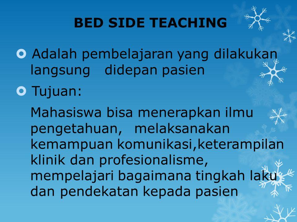 BED SIDE TEACHING  Adalah pembelajaran yang dilakukan langsung didepan pasien  Tujuan: Mahasiswa bisa menerapkan ilmu pengetahuan, melaksanakan kema