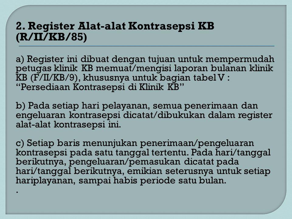 2. Register Alat-alat Kontrasepsi KB (R/II/KB/85) a) Register ini dibuat dengan tujuan untuk mempermudah petugas klinik KB memuat/mengisi laporan bula