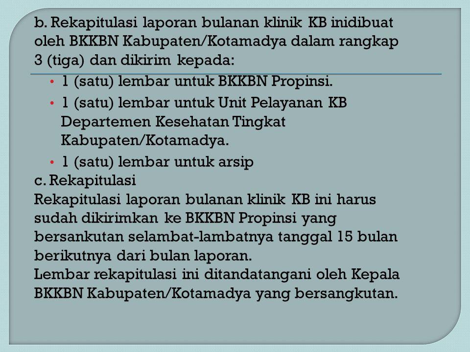 b. Rekapitulasi laporan bulanan klinik KB inidibuat oleh BKKBN Kabupaten/Kotamadya dalam rangkap 3 (tiga) dan dikirim kepada: 1 (satu) lembar untuk BK