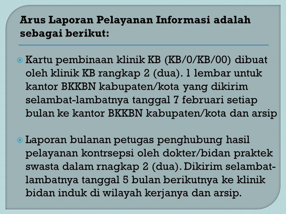 Arus Laporan Pelayanan Informasi adalah sebagai berikut:  Kartu pembinaan klinik KB (KB/0/KB/00) dibuat oleh klinik KB rangkap 2 (dua). 1 lembar untu