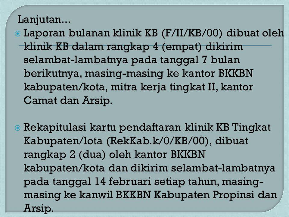 Lanjutan...  Laporan bulanan klinik KB (F/II/KB/00) dibuat oleh klinik KB dalam rangkap 4 (empat) dikirim selambat-lambatnya pada tanggal 7 bulan ber