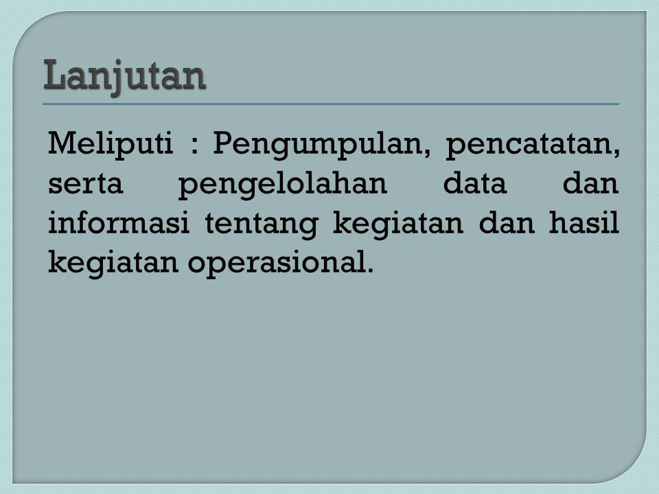 Meliputi : Pengumpulan, pencatatan, serta pengelolahan data dan informasi tentang kegiatan dan hasil kegiatan operasional.