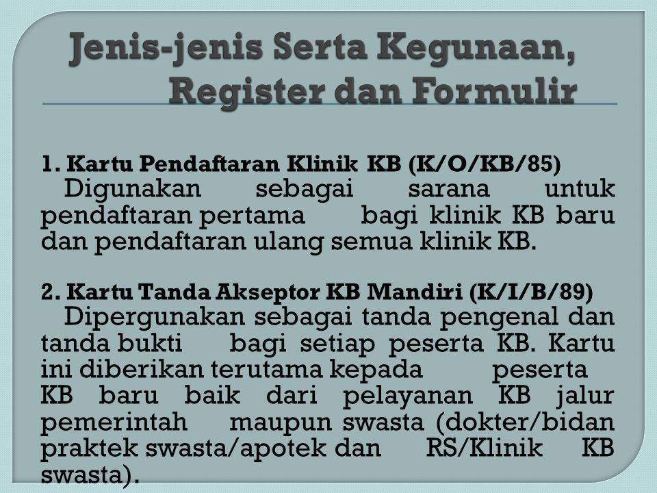 1. Kartu Pendaftaran Klinik KB (K/O/KB/85) Digunakan sebagai sarana untuk pendaftaran pertama bagi klinik KB baru dan pendaftaran ulang semua klinik K