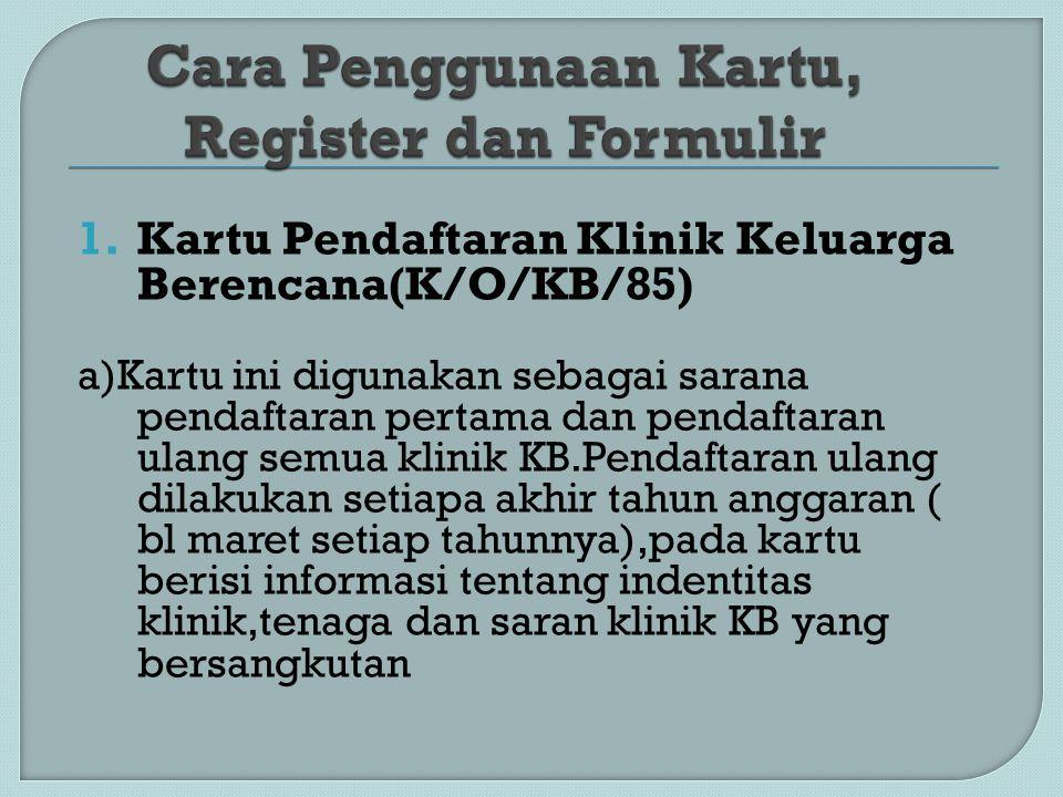 1.Kartu Pendaftaran Klinik Keluarga Berencana(K/O/KB/85) a)Kartu ini digunakan sebagai sarana pendaftaran pertama dan pendaftaran ulang semua klinik K