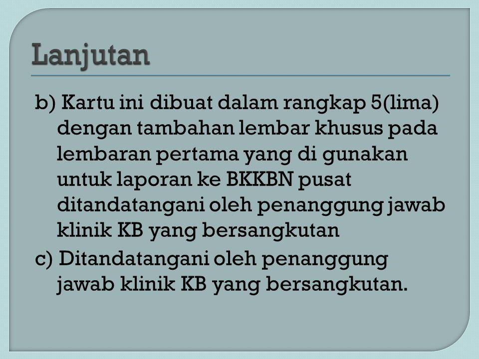 b) Kartu ini dibuat dalam rangkap 5(lima) dengan tambahan lembar khusus pada lembaran pertama yang di gunakan untuk laporan ke BKKBN pusat ditandatang