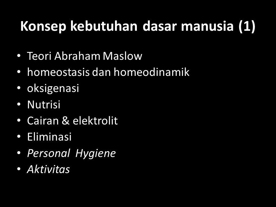 Konsep kebutuhan dasar manusia (1) Teori Abraham Maslow homeostasis dan homeodinamik oksigenasi Nutrisi Cairan & elektrolit Eliminasi Personal Hygiene