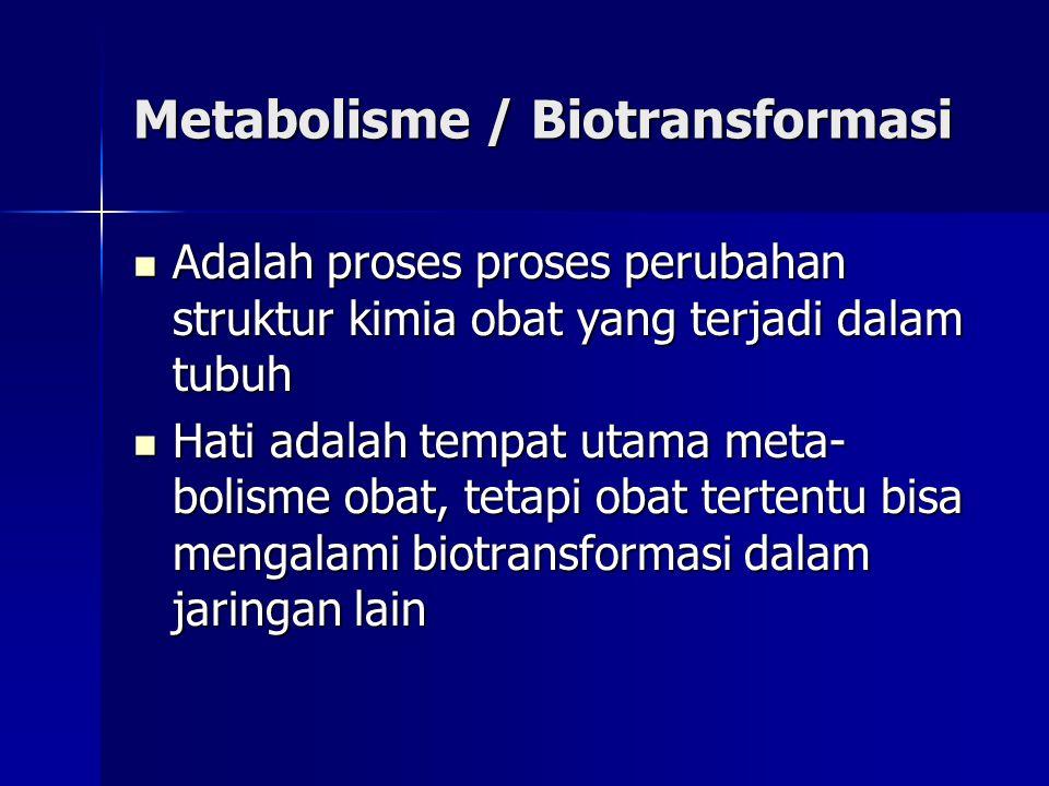 Metabolisme / Biotransformasi Adalah proses proses perubahan struktur kimia obat yang terjadi dalam tubuh Adalah proses proses perubahan struktur kimia obat yang terjadi dalam tubuh Hati adalah tempat utama meta- bolisme obat, tetapi obat tertentu bisa mengalami biotransformasi dalam jaringan lain Hati adalah tempat utama meta- bolisme obat, tetapi obat tertentu bisa mengalami biotransformasi dalam jaringan lain