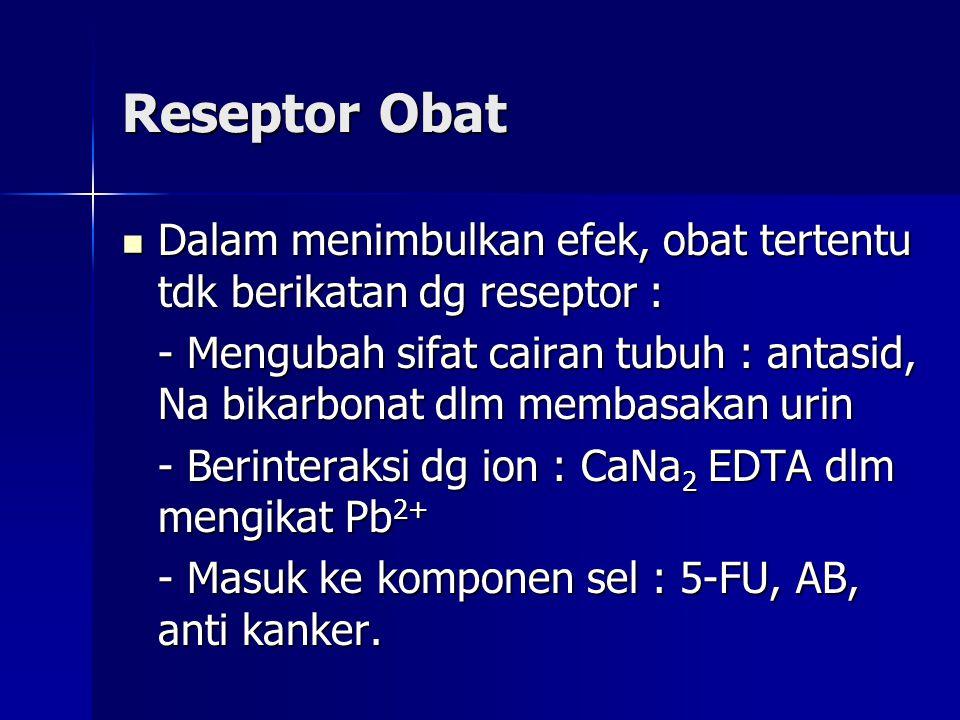 Reseptor Obat Dalam menimbulkan efek, obat tertentu tdk berikatan dg reseptor : - Mengubah sifat cairan tubuh : antasid, Na bikarbonat dlm membasakan urin - Berinteraksi dg ion : CaNa2 EDTA dlm mengikat Pb2+ - Masuk ke komponen sel : 5-FU, AB, anti kanker.