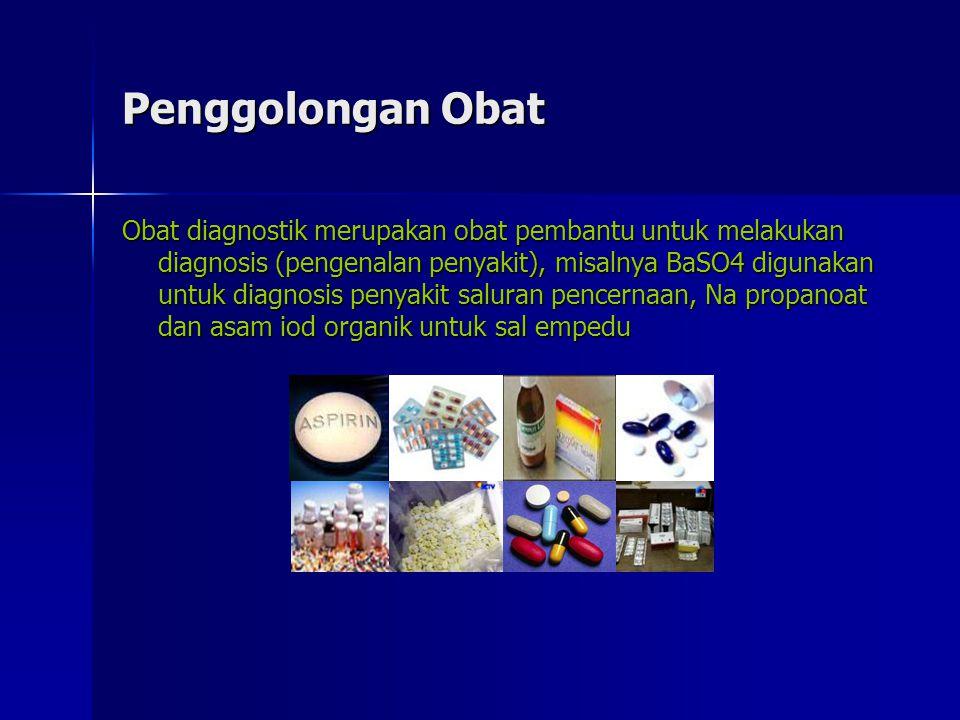 Penggolongan Obat Obat diagnostik merupakan obat pembantu untuk melakukan diagnosis (pengenalan penyakit), misalnya BaSO4 digunakan untuk diagnosis penyakit saluran pencernaan, Na propanoat dan asam iod organik untuk sal empedu