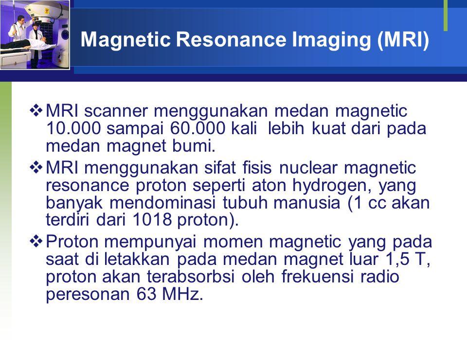 Magnetic Resonance Imaging (MRI)  MRI scanner menggunakan medan magnetic 10.000 sampai 60.000 kali lebih kuat dari pada medan magnet bumi.  MRI meng