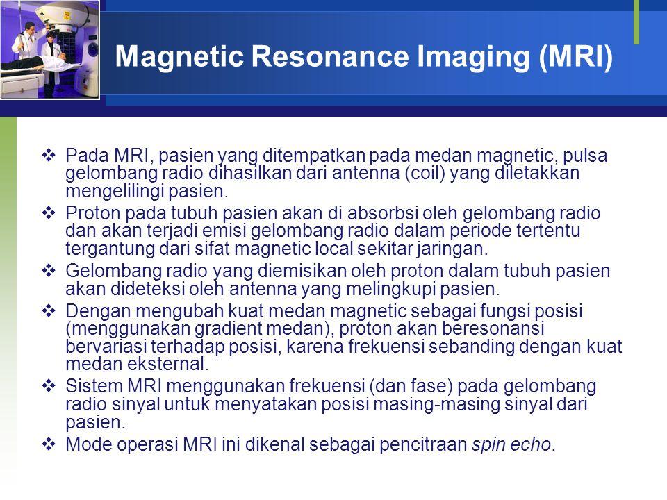 Magnetic Resonance Imaging (MRI)  Pada MRI, pasien yang ditempatkan pada medan magnetic, pulsa gelombang radio dihasilkan dari antenna (coil) yang di