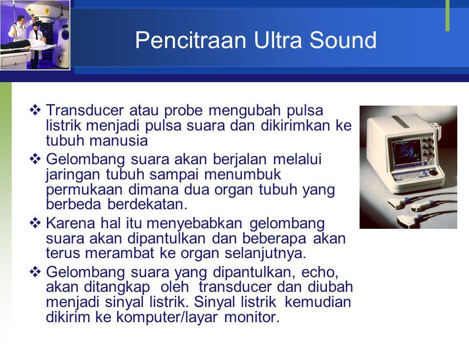 Pencitraan Ultra Sound  Transducer atau probe mengubah pulsa listrik menjadi pulsa suara dan dikirimkan ke tubuh manusia  Gelombang suara akan berja