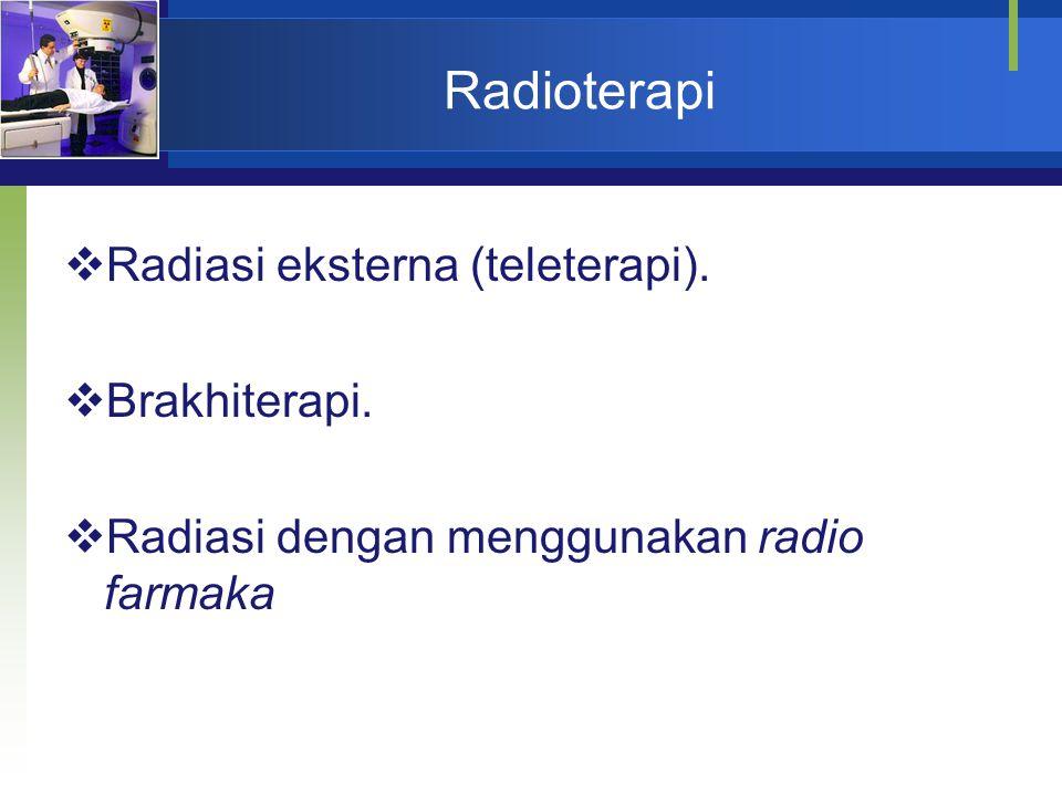 Radioterapi  Radiasi eksterna (teleterapi).  Brakhiterapi.  Radiasi dengan menggunakan radio farmaka