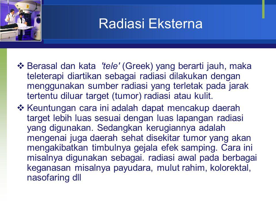 Radiasi Eksterna  Berasal dan kata 'tele' (Greek) yang berarti jauh, maka teleterapi diartikan sebagai radiasi dilakukan dengan menggunakan sumber ra