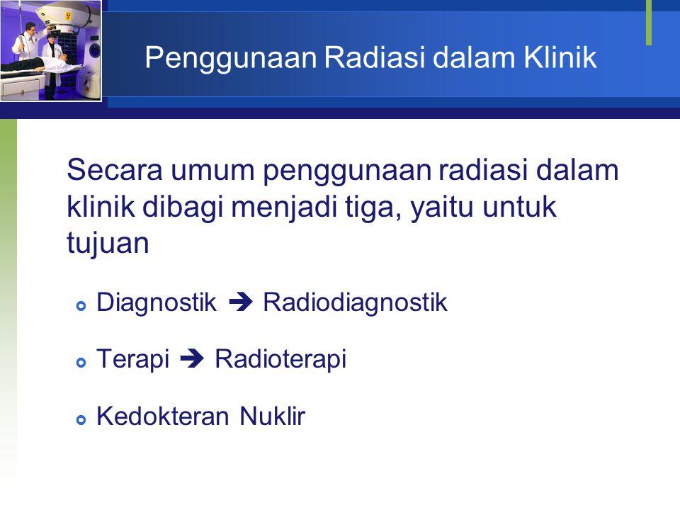Penggunaan Radiasi dalam Klinik Secara umum penggunaan radiasi dalam klinik dibagi menjadi tiga, yaitu untuk tujuan  Diagnostik  Radiodiagnostik  T