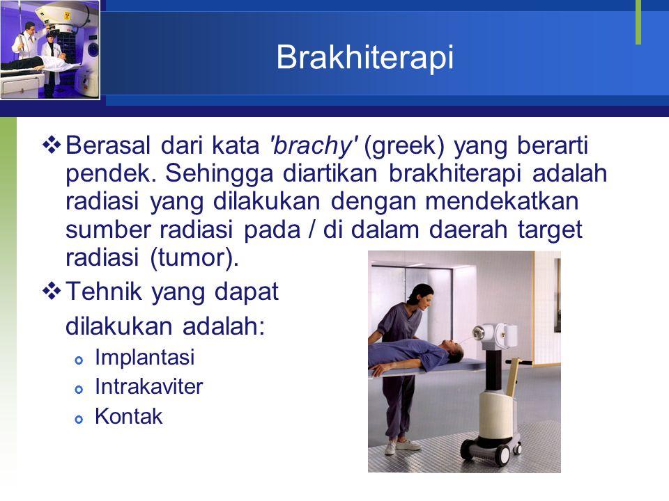 Brakhiterapi  Berasal dari kata 'brachy' (greek) yang berarti pendek. Sehingga diartikan brakhiterapi adalah radiasi yang dilakukan dengan mendekatka