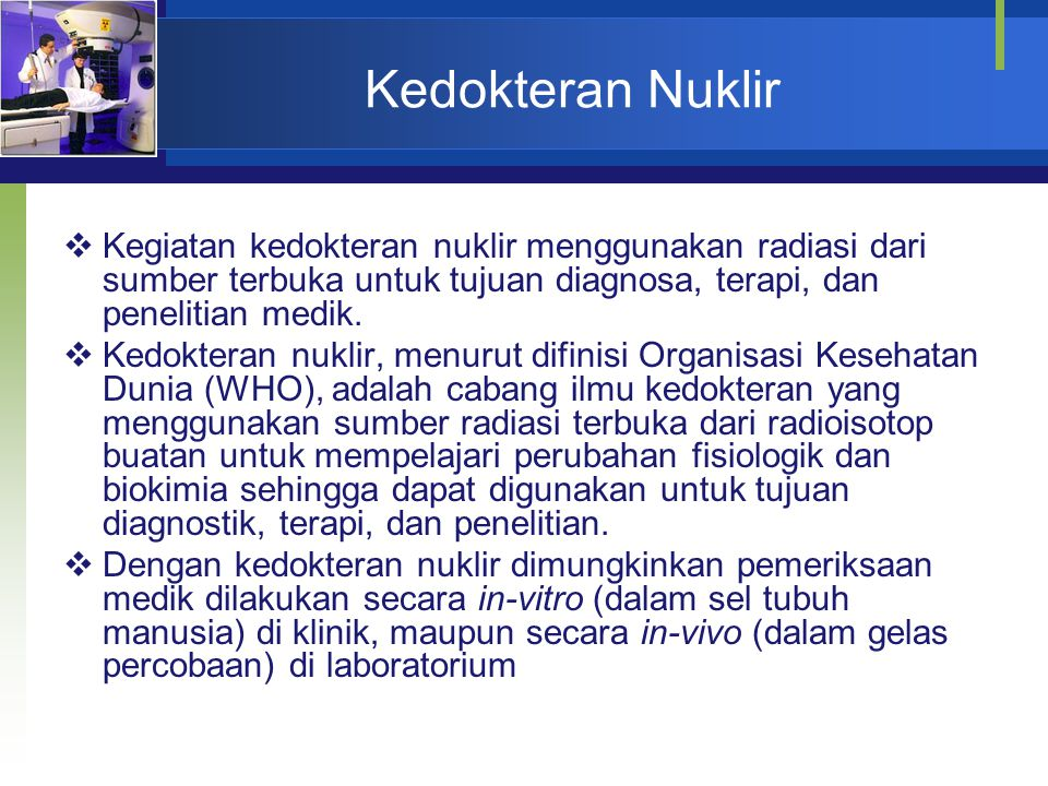 Kedokteran Nuklir  Kegiatan kedokteran nuklir menggunakan radiasi dari sumber terbuka untuk tujuan diagnosa, terapi, dan penelitian medik.  Kedokter