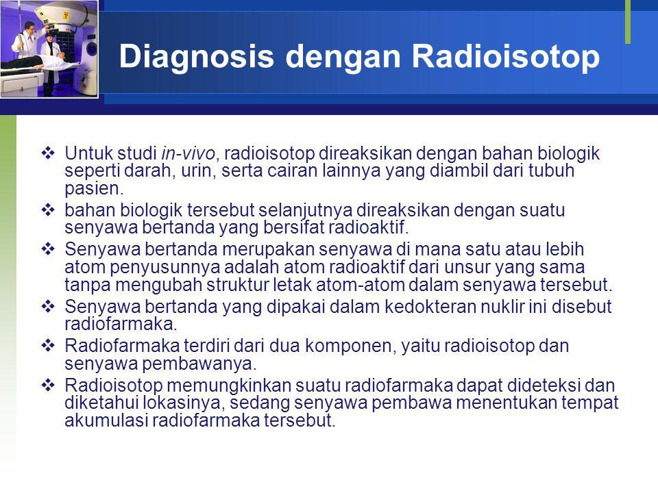 Diagnosis dengan Radioisotop  Untuk studi in-vivo, radioisotop direaksikan dengan bahan biologik seperti darah, urin, serta cairan lainnya yang diamb