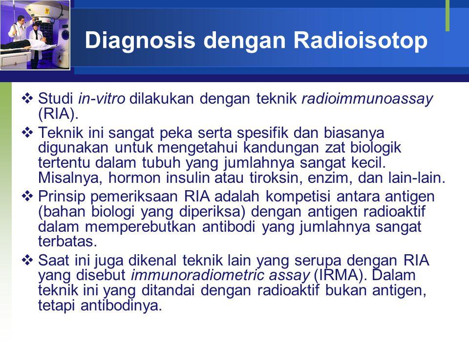 Diagnosis dengan Radioisotop  Studi in-vitro dilakukan dengan teknik radioimmunoassay (RIA).  Teknik ini sangat peka serta spesifik dan biasanya dig