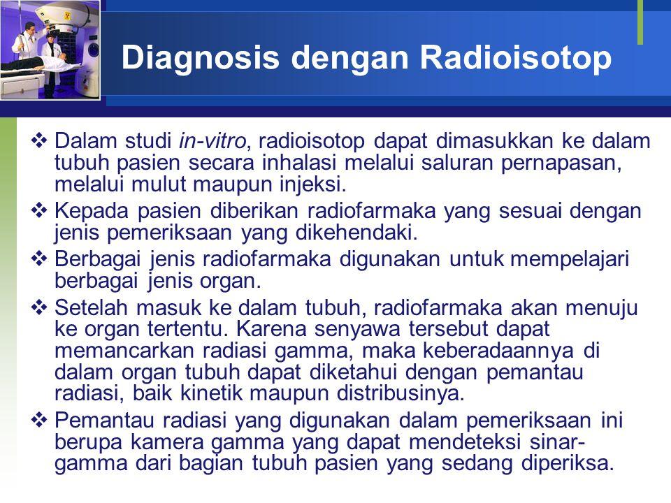 Diagnosis dengan Radioisotop  Dalam studi in-vitro, radioisotop dapat dimasukkan ke dalam tubuh pasien secara inhalasi melalui saluran pernapasan, me
