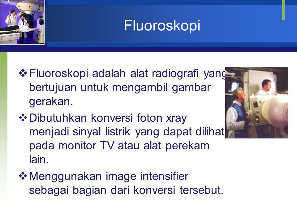 Fluoroskopi  Fluoroskopi adalah alat radiografi yang bertujuan untuk mengambil gambar gerakan.  Dibutuhkan konversi foton xray menjadi sinyal listri