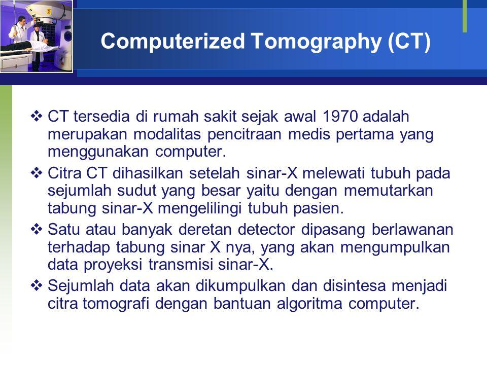 Computerized Tomography (CT)  CT tersedia di rumah sakit sejak awal 1970 adalah merupakan modalitas pencitraan medis pertama yang menggunakan compute