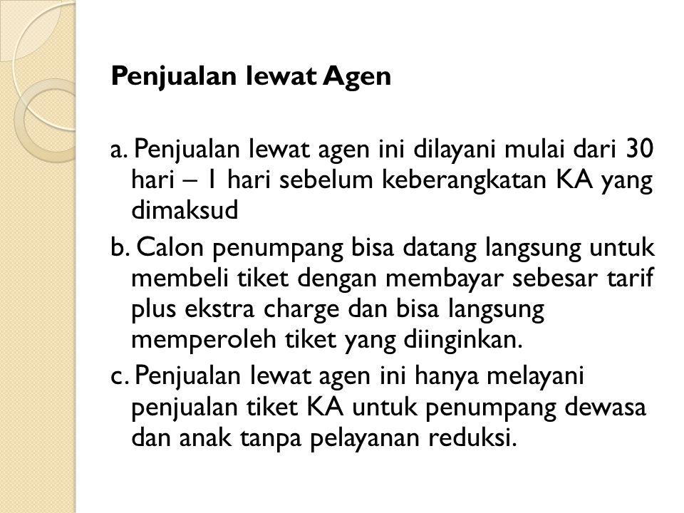 Penjualan lewat Agen a. Penjualan lewat agen ini dilayani mulai dari 30 hari – 1 hari sebelum keberangkatan KA yang dimaksud b. Calon penumpang bisa d