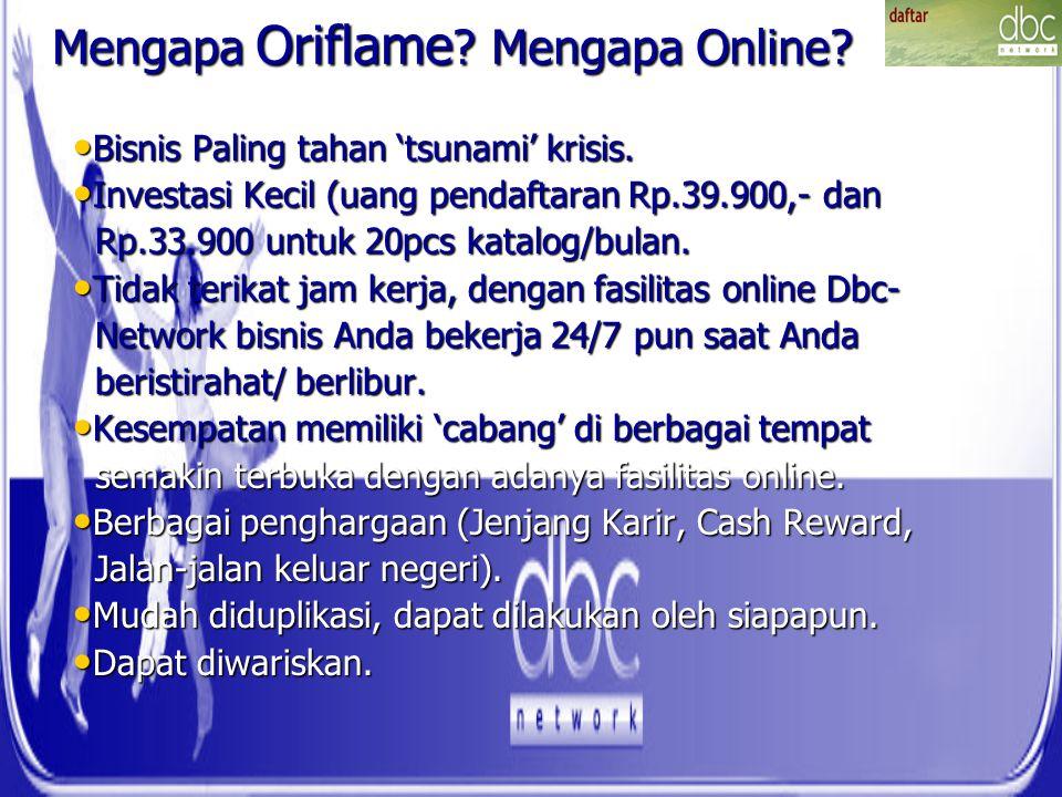 Mengapa Oriflame ? Mengapa Online? Bisnis Paling tahan 'tsunami' krisis. Bisnis Paling tahan 'tsunami' krisis. Investasi Kecil (uang pendaftaran Rp.39