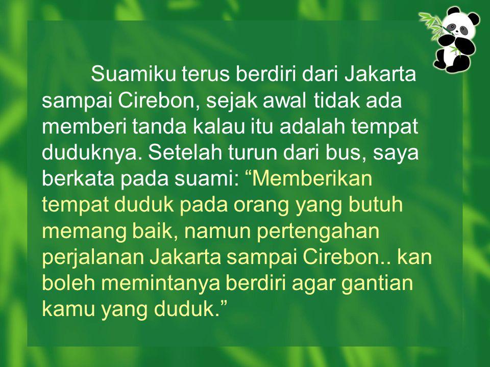 Suamiku terus berdiri dari Jakarta sampai Cirebon, sejak awal tidak ada memberi tanda kalau itu adalah tempat duduknya. Setelah turun dari bus, saya b