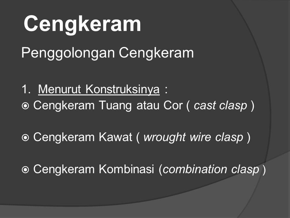Cengkeram Penggolongan Cengkeram 1. Menurut Konstruksinya :  Cengkeram Tuang atau Cor ( cast clasp )  Cengkeram Kawat ( wrought wire clasp )  Cengk