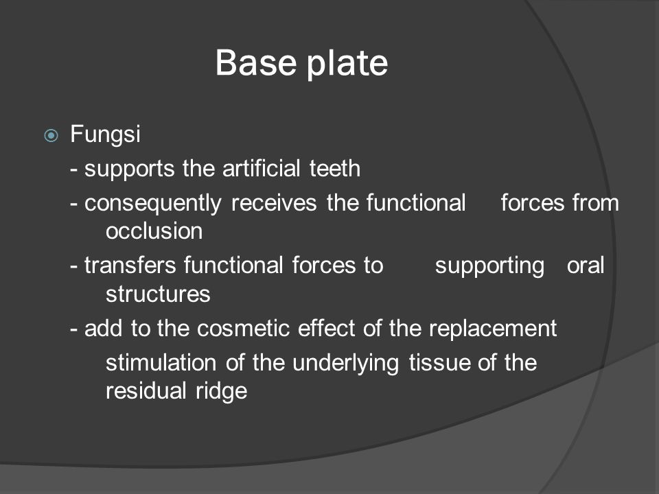 Base plate  Fungsi - supports the artificial teeth - consequently receives the functional forces from occlusion - transfers functional forces to supporting oral structures - add to the cosmetic effect of the replacement stimulation of the underlying tissue of the residual ridge