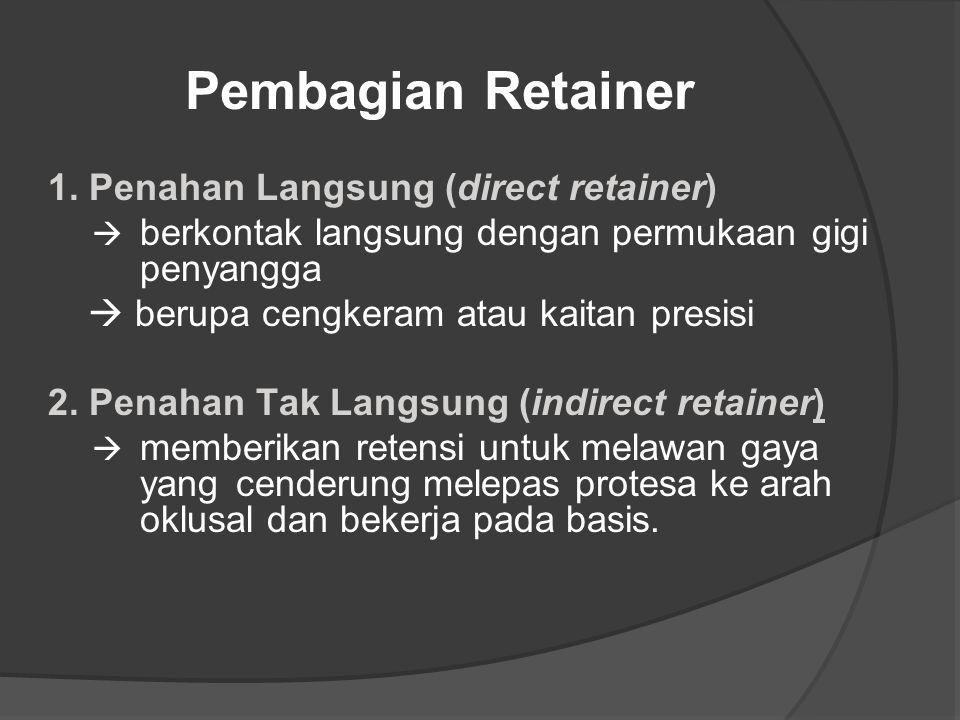 Pembagian Retainer 1. Penahan Langsung (direct retainer)  berkontak langsung dengan permukaan gigi penyangga  berupa cengkeram atau kaitan presisi 2