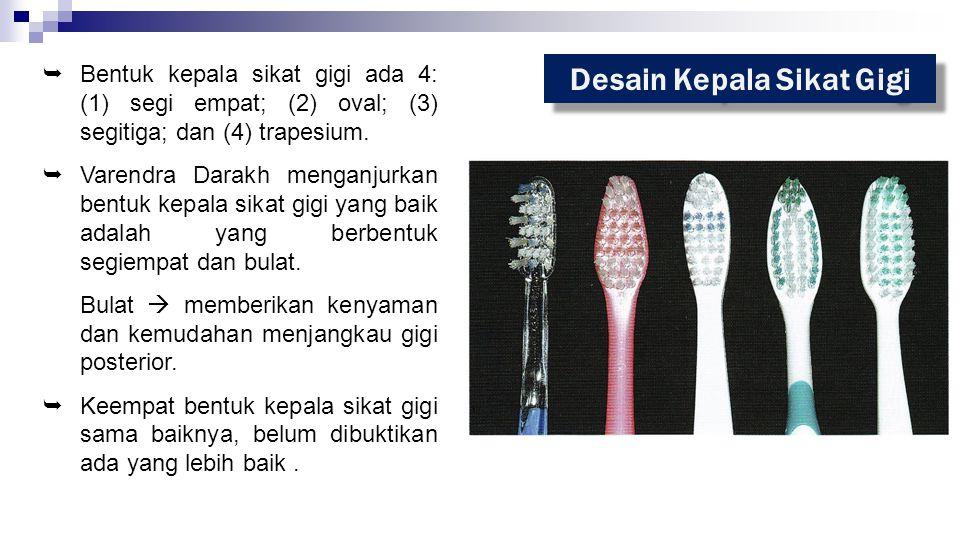 Desain Kepala Sikat Gigi  Bentuk kepala sikat gigi ada 4: (1) segi empat; (2) oval; (3) segitiga; dan (4) trapesium.  Varendra Darakh menganjurkan b
