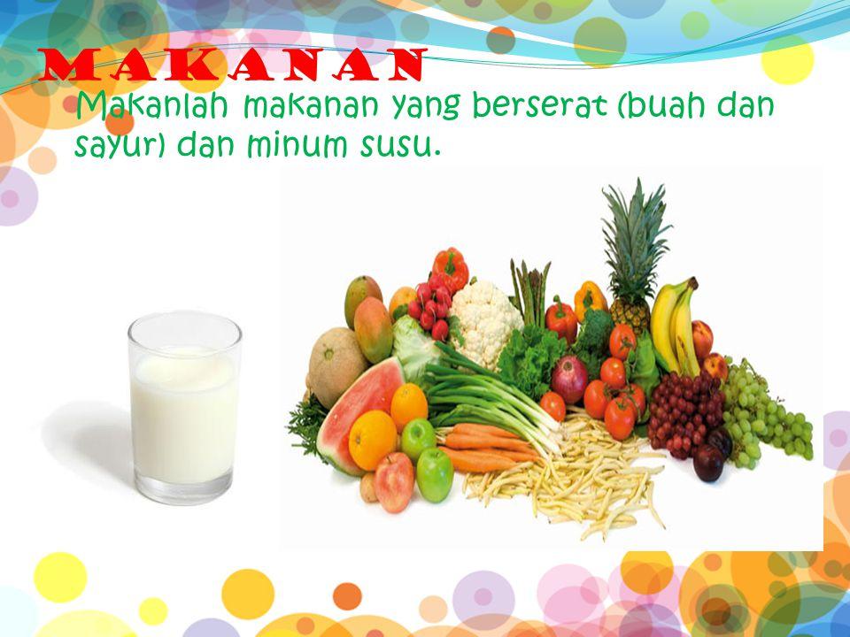 MAKANAN Makanlah makanan yang berserat (buah dan sayur) dan minum susu.