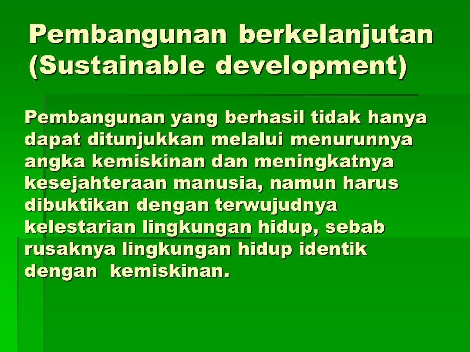 Pembangunan berkelanjutan (Sustainable development) Pembangunan yang berhasil tidak hanya dapat ditunjukkan melalui menurunnya angka kemiskinan dan me