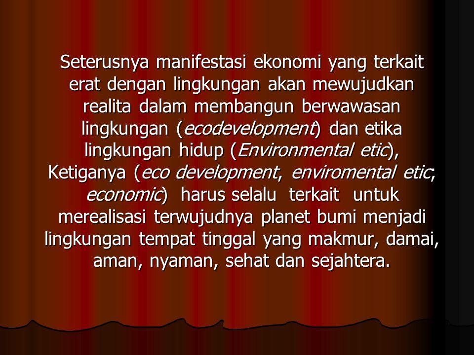 Seterusnya manifestasi ekonomi yang terkait erat dengan lingkungan akan mewujudkan realita dalam membangun berwawasan lingkungan (ecodevelopment) dan