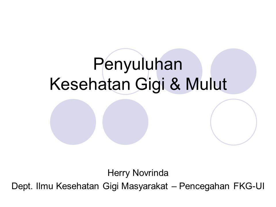 Penyuluhan Kesehatan Gigi & Mulut Herry Novrinda Dept. Ilmu Kesehatan Gigi Masyarakat – Pencegahan FKG-UI