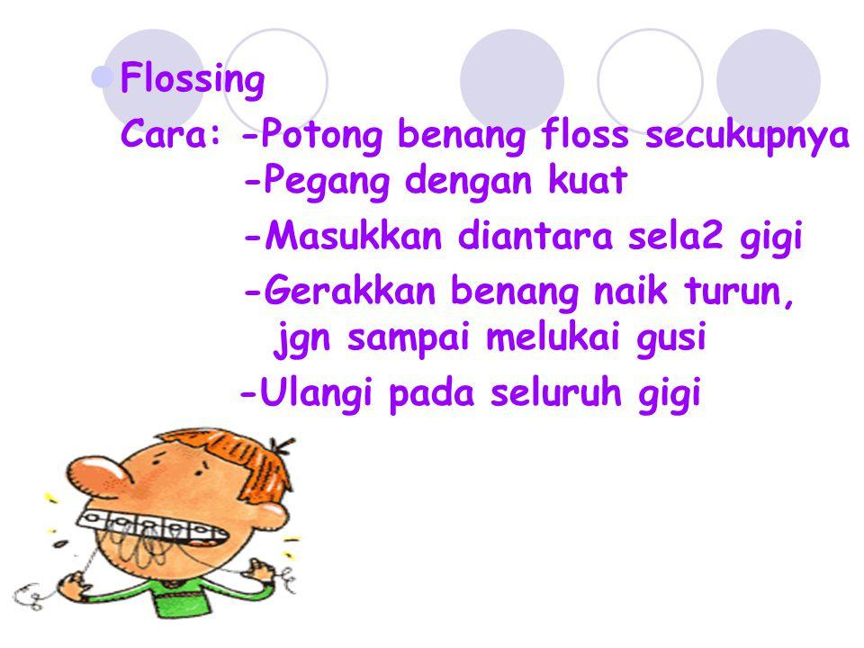 Flossing Cara: -Potong benang floss secukupnya -Pegang dengan kuat -Masukkan diantara sela2 gigi -Gerakkan benang naik turun, jgn sampai melukai gusi