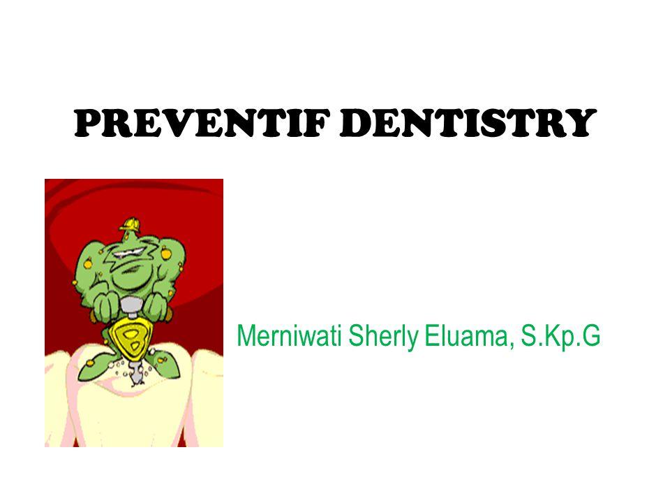 PREVENTIF DENTISTRY Merniwati Sherly Eluama, S.Kp.G