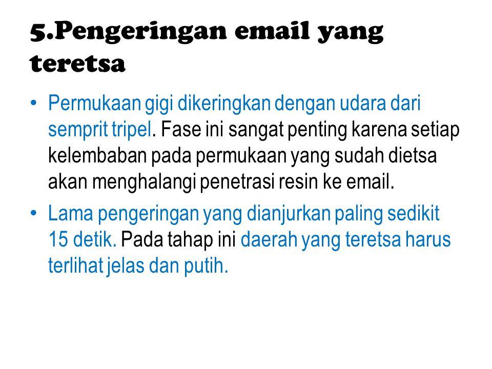 5.Pengeringan email yang teretsa Permukaan gigi dikeringkan dengan udara dari semprit tripel. Fase ini sangat penting karena setiap kelembaban pada pe