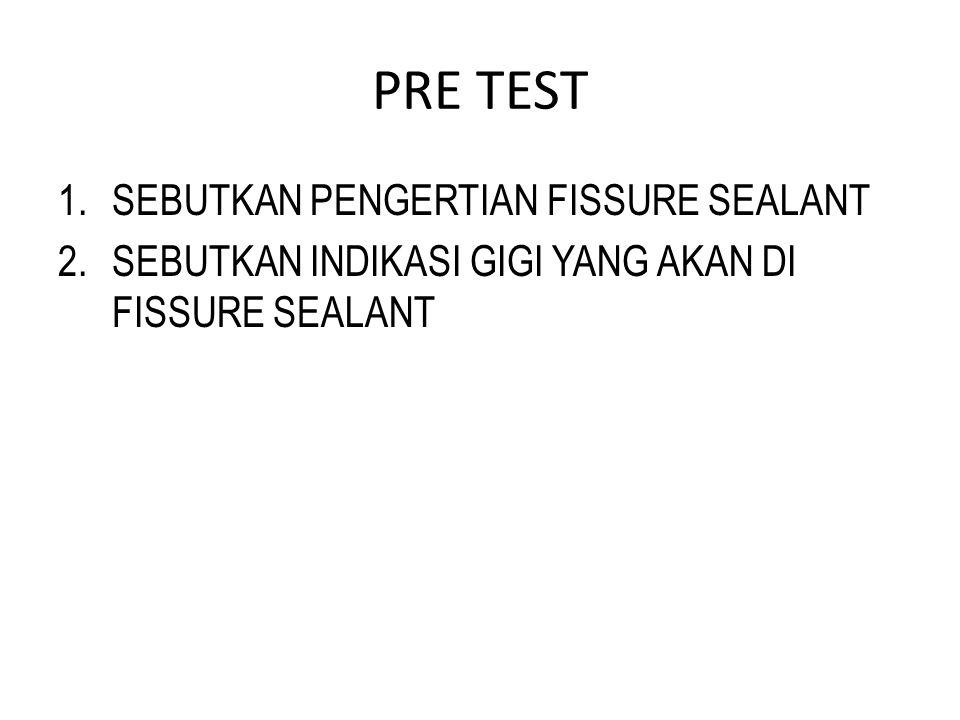 PRE TEST 1.SEBUTKAN PENGERTIAN FISSURE SEALANT 2.SEBUTKAN INDIKASI GIGI YANG AKAN DI FISSURE SEALANT