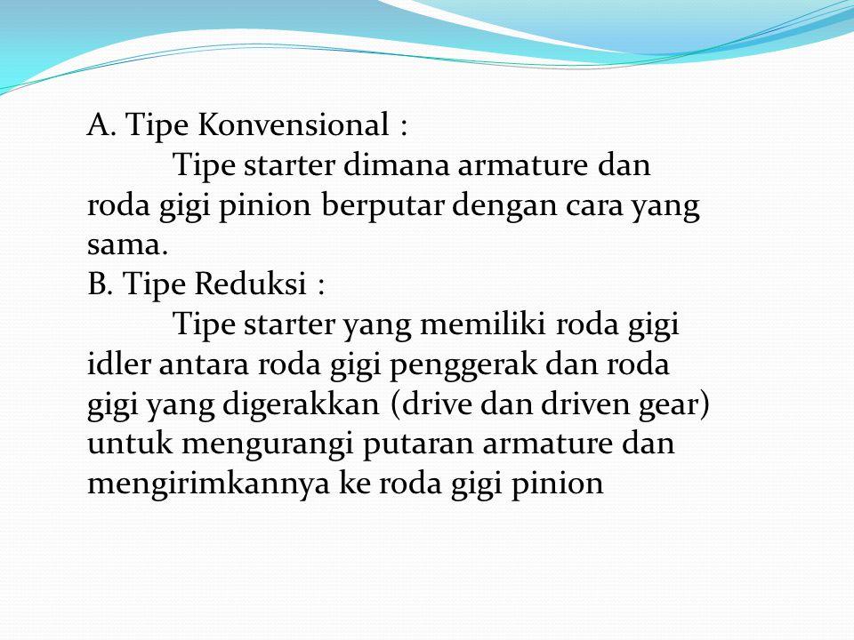 A. Tipe Konvensional : Tipe starter dimana armature dan roda gigi pinion berputar dengan cara yang sama. B. Tipe Reduksi : Tipe starter yang memiliki