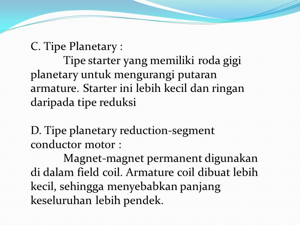 C. Tipe Planetary : Tipe starter yang memiliki roda gigi planetary untuk mengurangi putaran armature. Starter ini lebih kecil dan ringan daripada tipe