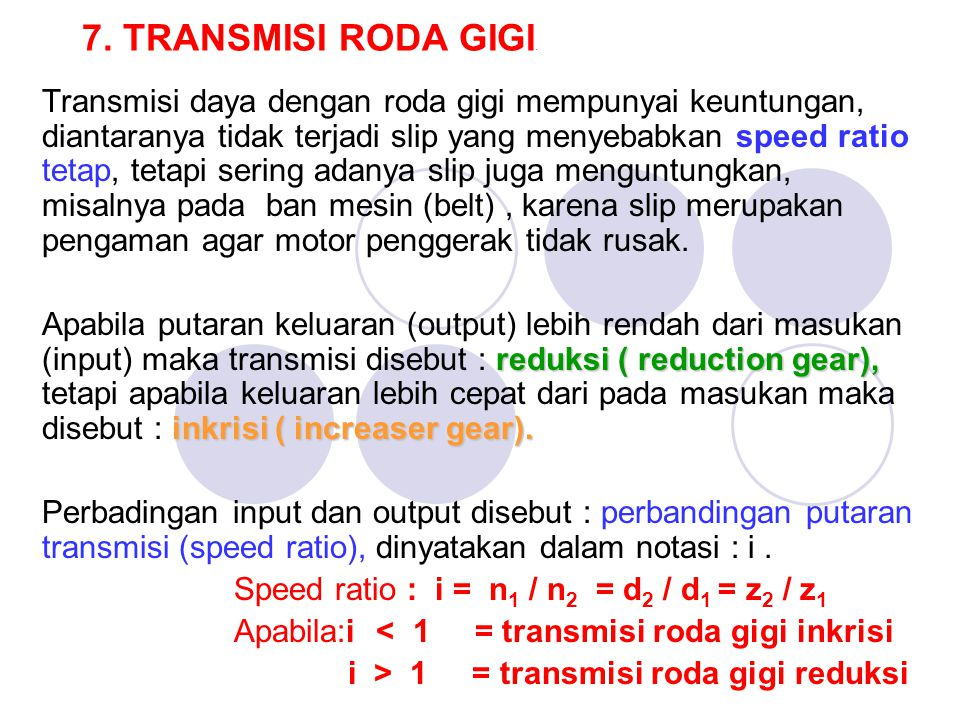 7. TRANSMISI RODA GIGI. Transmisi daya dengan roda gigi mempunyai keuntungan, diantaranya tidak terjadi slip yang menyebabkan speed ratio tetap, tetap