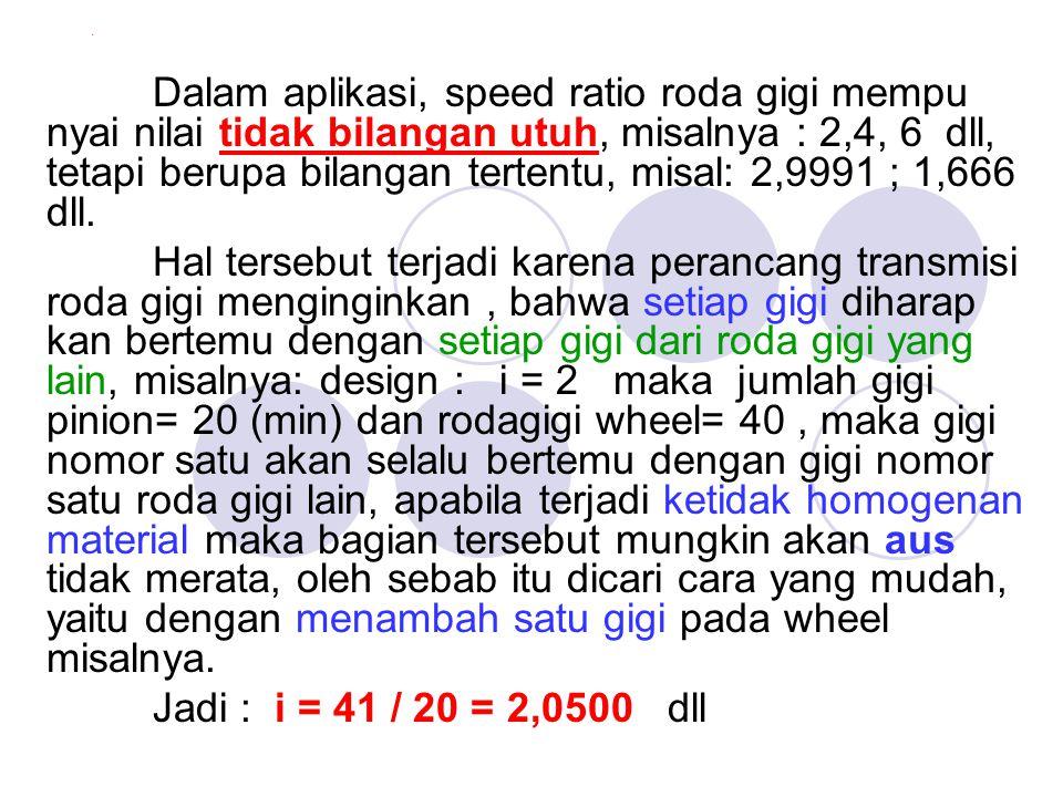 . Dalam aplikasi, speed ratio roda gigi mempu nyai nilai tidak bilangan utuh, misalnya : 2,4, 6 dll, tetapi berupa bilangan tertentu, misal: 2,9991 ;