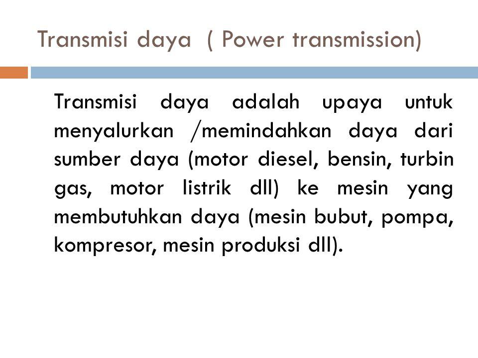 Transmisi daya ( Power transmission) Transmisi daya adalah upaya untuk menyalurkan /memindahkan daya dari sumber daya (motor diesel, bensin, turbin ga
